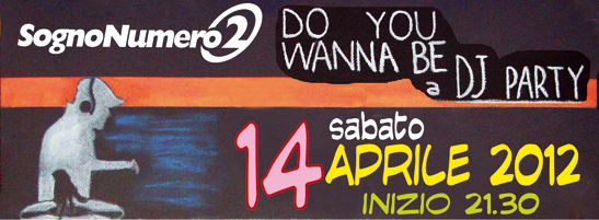 Do You Wanna Be a DJ PARTY – DJ BATTLE – 14-04-2012 – ore 21.30